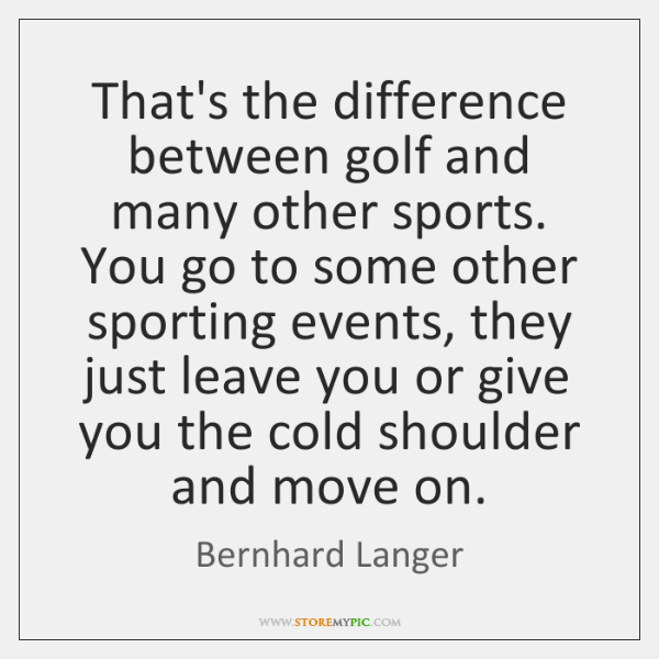 That's the difference between golf and many other sports. You go to ...