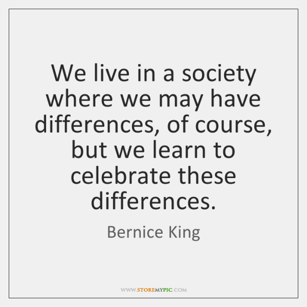 We live in a society where we may have differences, of course, ...