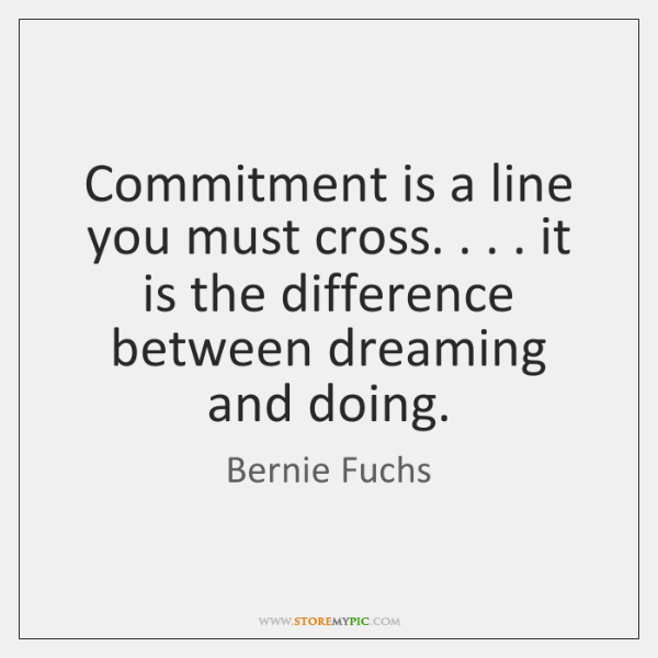 Commitment is a line you must cross. . . . it is the difference between ...