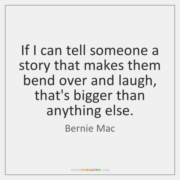 If I can tell someone a story that makes them bend over ...