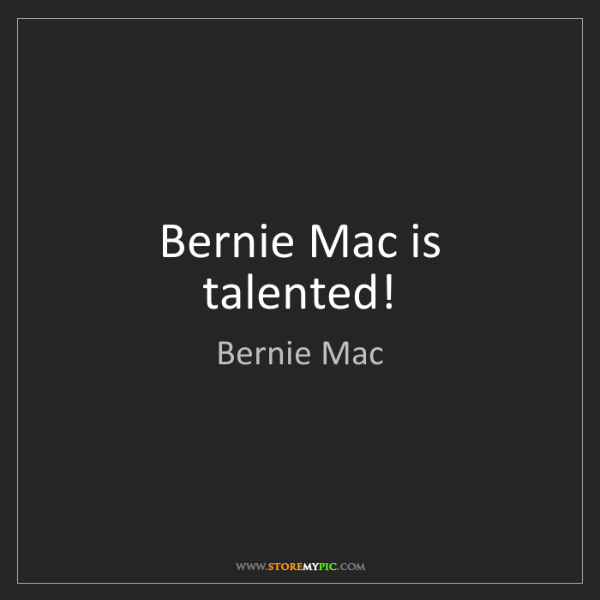 Bernie Mac: Bernie Mac is talented!