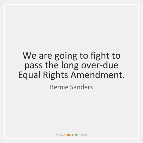 We are going to fight to pass the long over-due Equal Rights ...