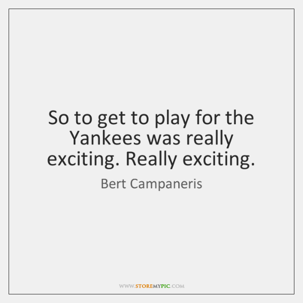 So to get to play for the Yankees was really exciting. Really ...