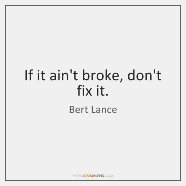 If it ain't broke, don't fix it.