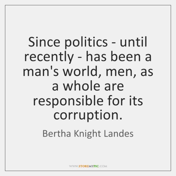Since politics - until recently - has been a man's world, men, ...