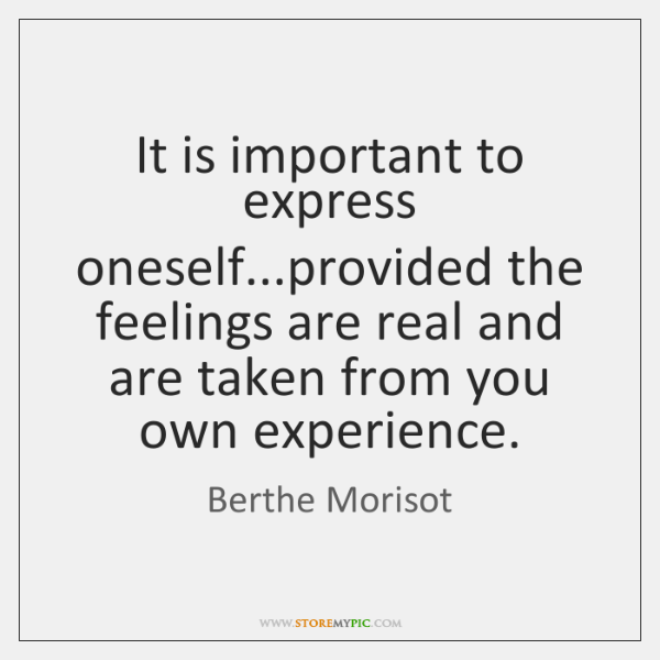 It is important to express oneself...provided the feelings are real and ...