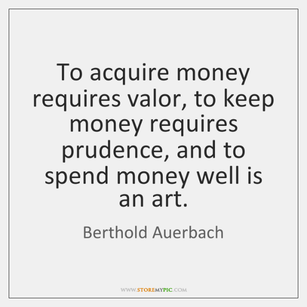 To acquire money requires valor, to keep money requires prudence, and to ...