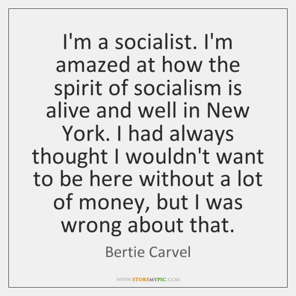 I'm a socialist. I'm amazed at how the spirit of socialism is ...
