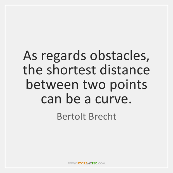 As regards obstacles, the shortest distance between two points can be a ...