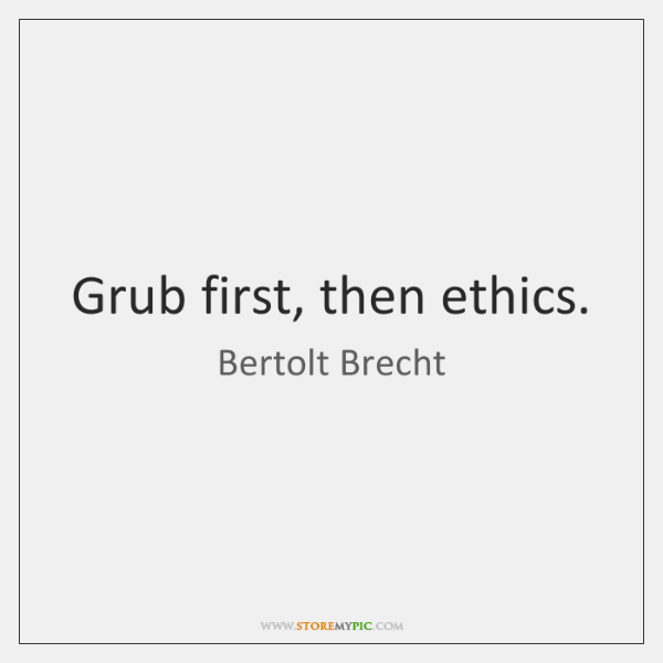 Grub first, then ethics.