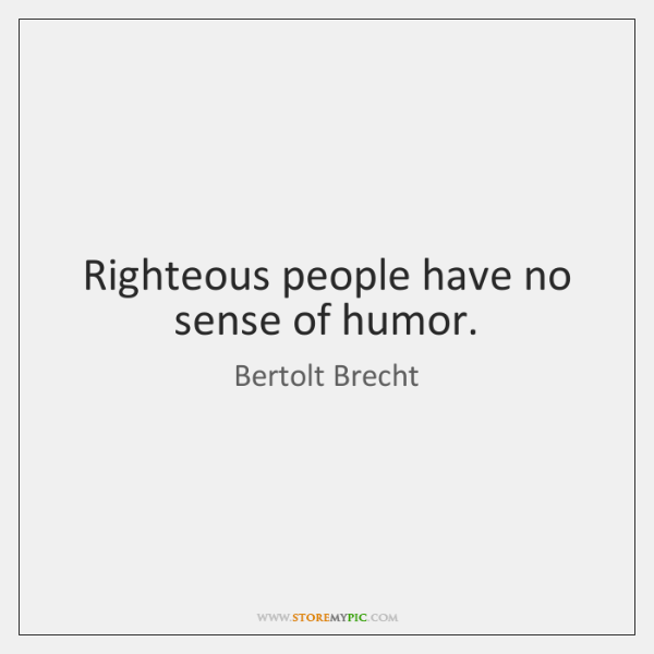 Righteous people have no sense of humor.