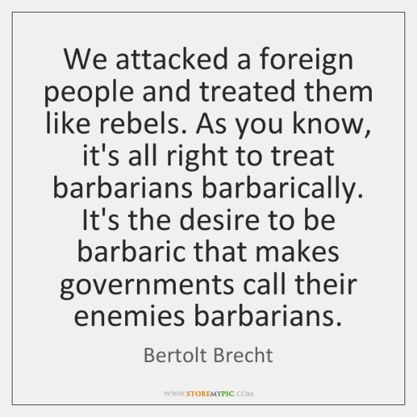 We attacked a foreign people and treated them like rebels. As you ...