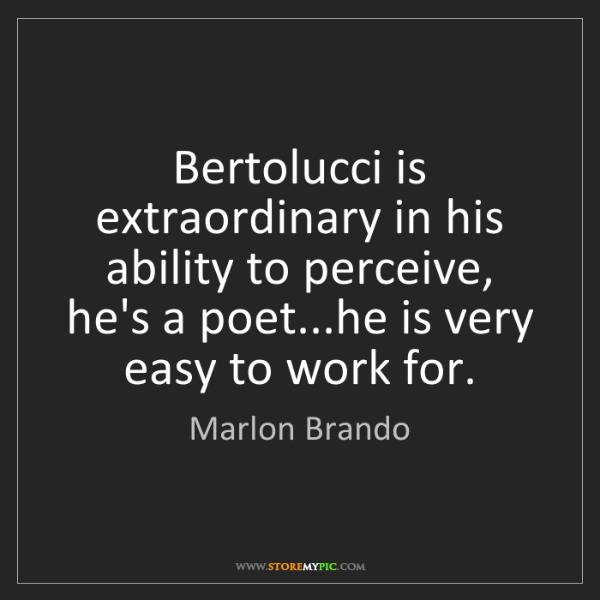 Marlon Brando: Bertolucci is extraordinary in his ability to perceive,...
