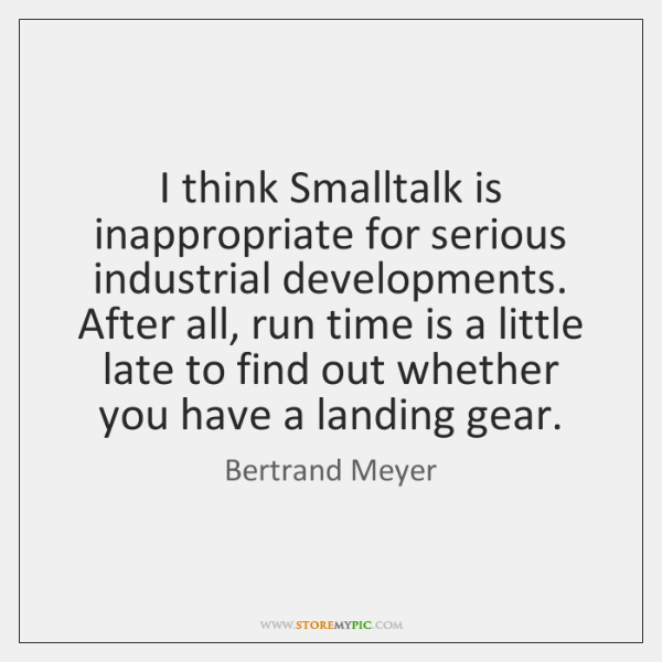 I think Smalltalk is inappropriate for serious industrial developments. After all, run ...