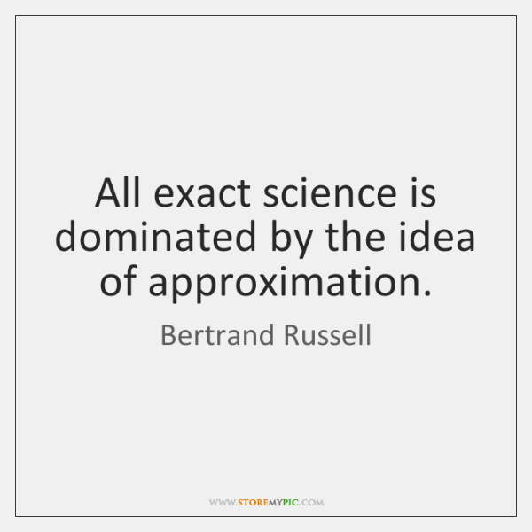 All exact science is dominated by the idea of approximation.