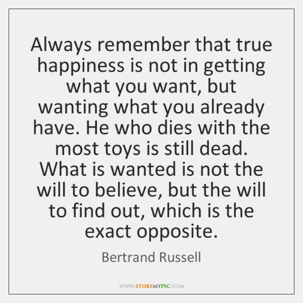 Always remember that true happiness is not in getting what you want, ...