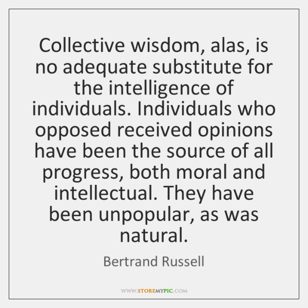 Collective wisdom, alas, is no adequate substitute for the intelligence of individuals. ...