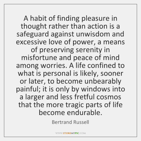 A habit of finding pleasure in thought rather than action is a ...