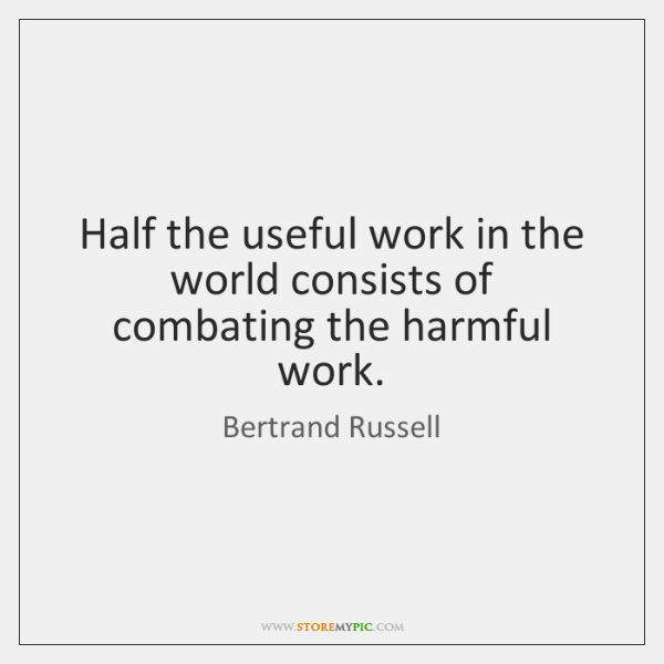 Half the useful work in the world consists of combating the harmful ...