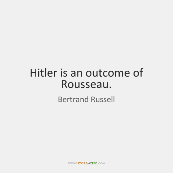 Hitler is an outcome of Rousseau.