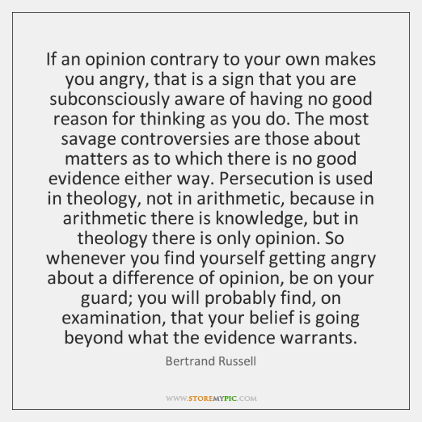 If an opinion contrary to your own makes you angry, that is ...