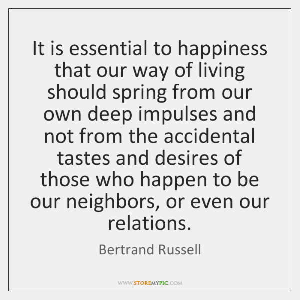 It is essential to happiness that our way of living should spring ...