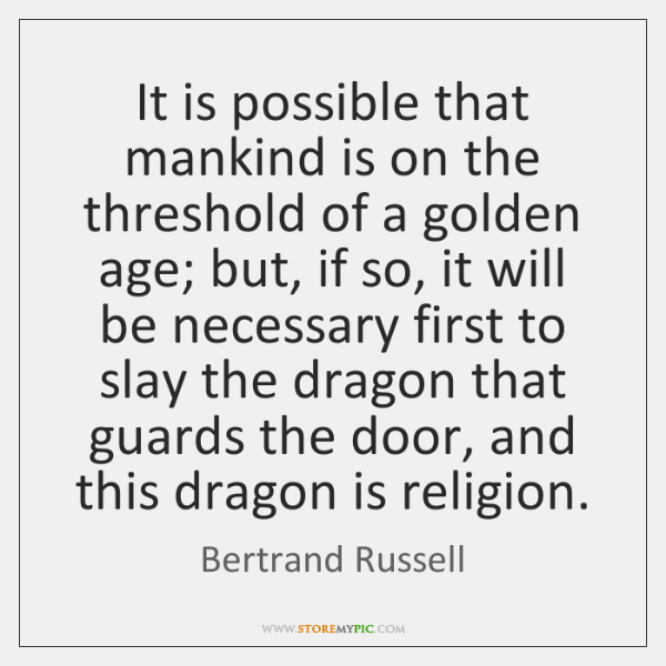 It is possible that mankind is on the threshold of a golden ...