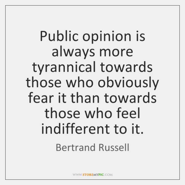 Public opinion is always more tyrannical towards those who obviously fear it ...