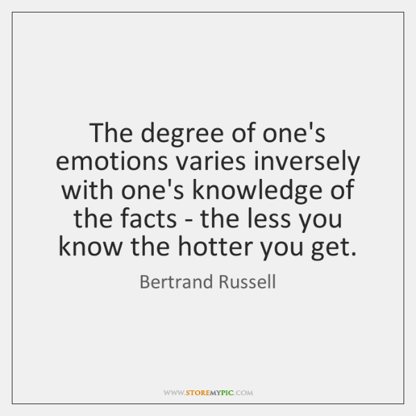 The degree of one's emotions varies inversely with one's knowledge of the ...