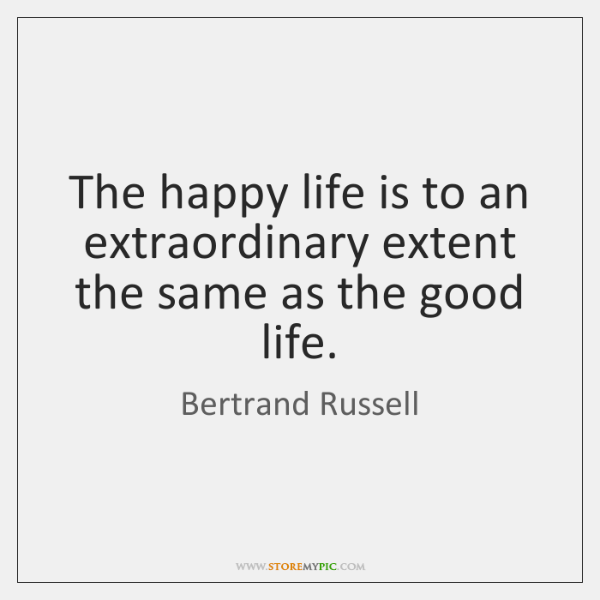 The happy life is to an extraordinary extent the same as the ...