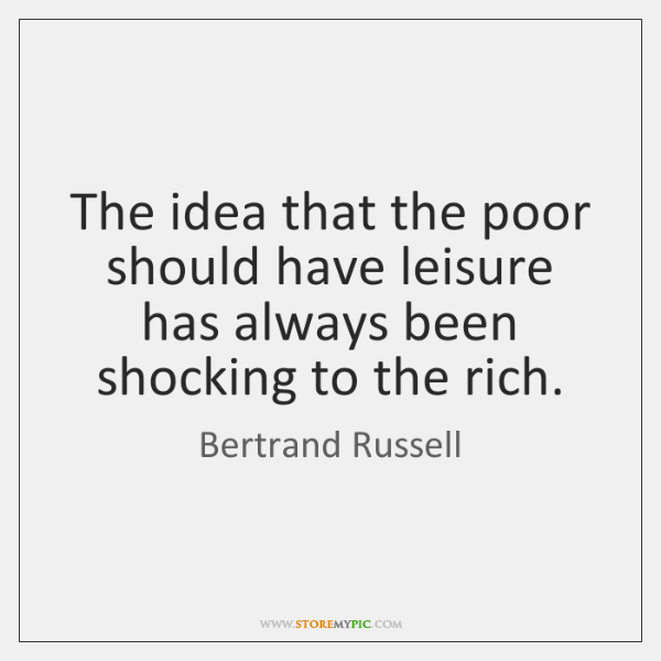 The idea that the poor should have leisure has always been shocking ...