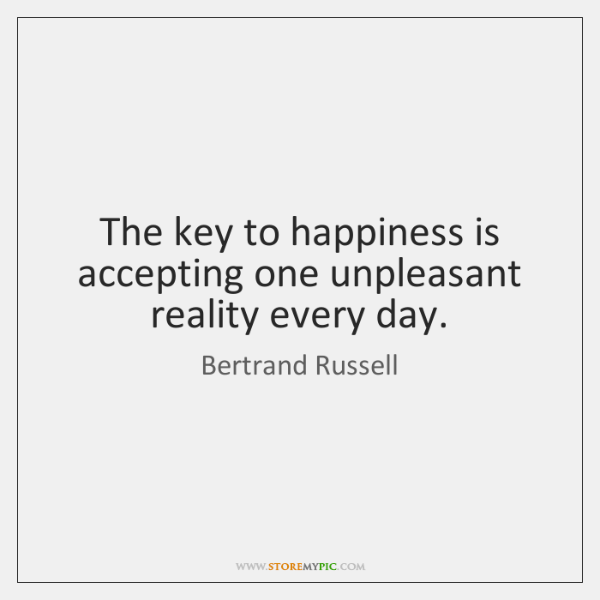 The key to happiness is accepting one unpleasant reality every day.