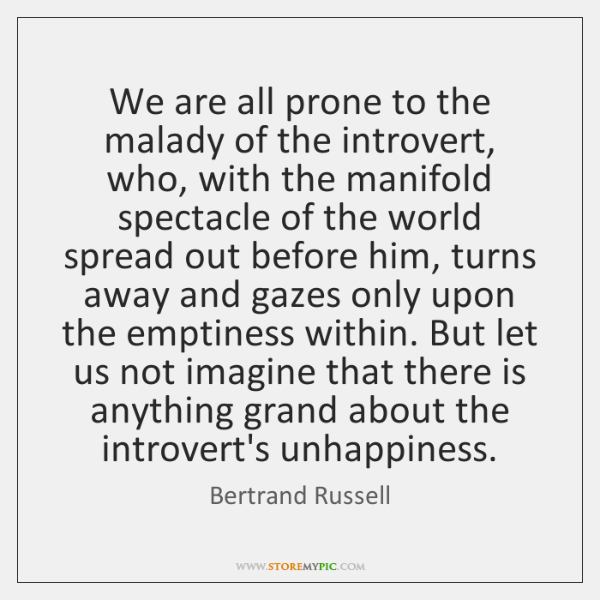 We are all prone to the malady of the introvert, who, with ...