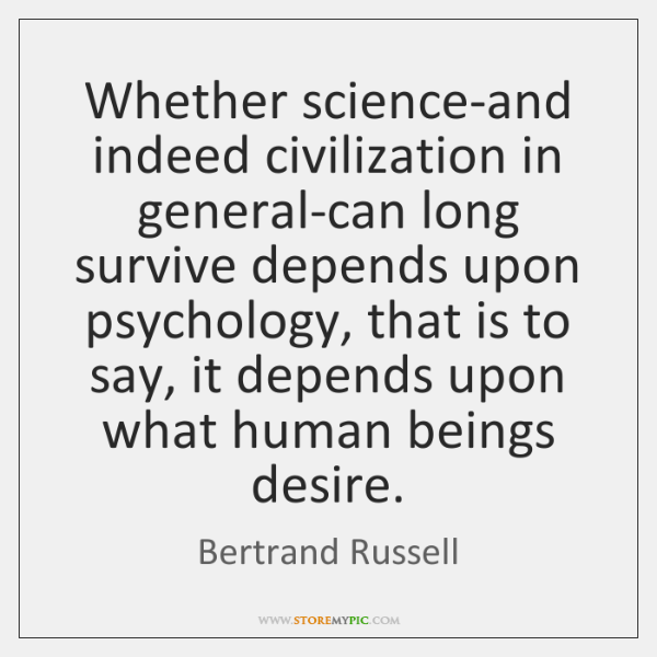 Whether science-and indeed civilization in general-can long survive depends upon psychology, that ..