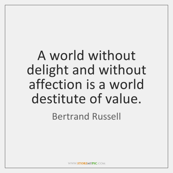 A world without delight and without affection is a world destitute of ...