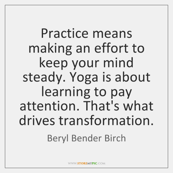 Practice means making an effort to keep your mind steady. Yoga is ...