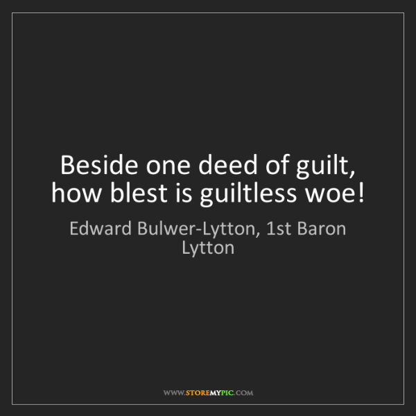 Edward Bulwer-Lytton, 1st Baron Lytton: Beside one deed of guilt, how blest is guiltless woe!