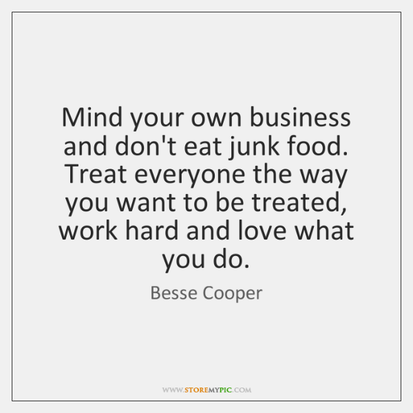 Mind your own business and don't eat junk food. Treat everyone the ...