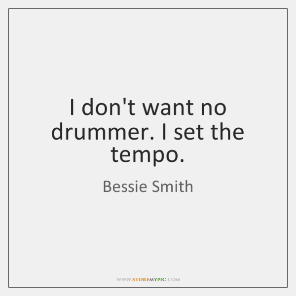 I don't want no drummer. I set the tempo.