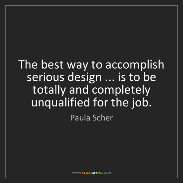 Paula Scher: The best way to accomplish serious design ... is to be...