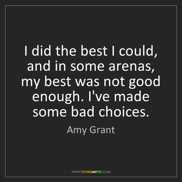 Amy Grant: I did the best I could, and in some arenas, my best was...