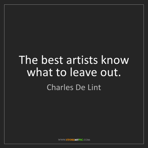 Charles De Lint: The best artists know what to leave out.