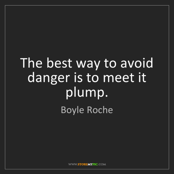 Boyle Roche: The best way to avoid danger is to meet it plump.