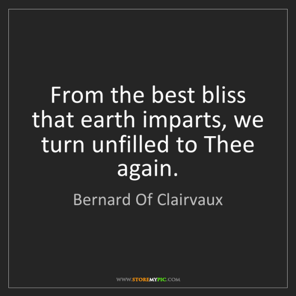 Bernard Of Clairvaux: From the best bliss that earth imparts, we turn unfilled...