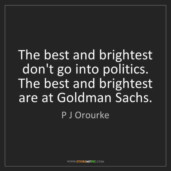 P J Orourke: The best and brightest don't go into politics. The best...