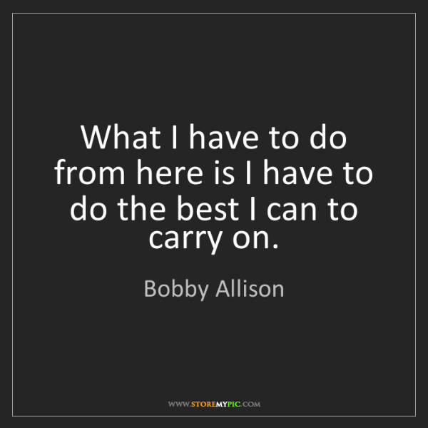 Bobby Allison: What I have to do from here is I have to do the best...