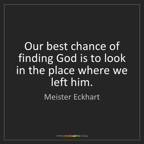 Meister Eckhart: Our best chance of finding God is to look in the place...