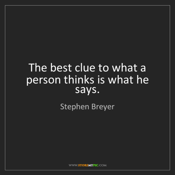 Stephen Breyer: The best clue to what a person thinks is what he says.