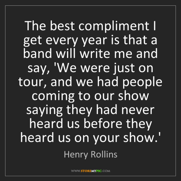Henry Rollins: The best compliment I get every year is that a band will...