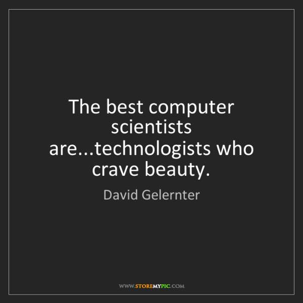 David Gelernter: The best computer scientists are...technologists who...